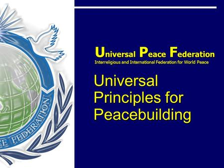 U niversal P eace F ederation Interreligious and International Federation for World Peace Universal Principles for Peacebuilding U niversal P eace F ederation.