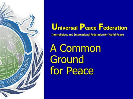 U niversal P eace F ederation Interreligious and International Federation for World Peace A Common Ground for Peace U niversal P eace F ederation Interreligious.