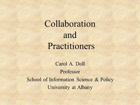 Collaboration and Practitioners Carol A. Doll Professor School of Information Science & Policy University at Albany.