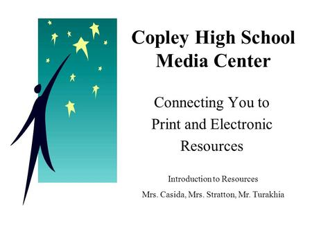 Copley High School Media Center Connecting You to Print and Electronic Resources Introduction to Resources Mrs. Casida, Mrs. Stratton, Mr. Turakhia.