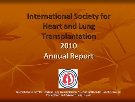 International Society for Heart and Lung Transplantation 2010 Annual Report International Society for Heart and Lung Transplantation: A Forum that Includes.