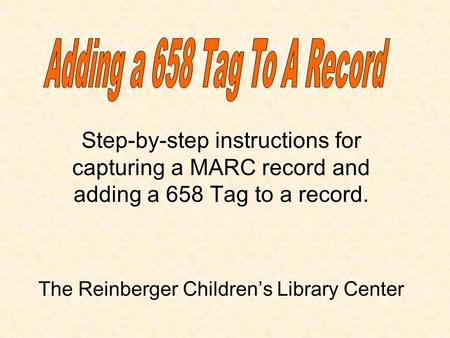 The Reinberger Childrens Library Center Step-by-step instructions for capturing a MARC record and adding a 658 Tag to a record.