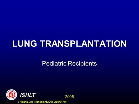 LUNG TRANSPLANTATION Pediatric Recipients ISHLT 2006 J Heart Lung Transplant 2006;25:904-911.