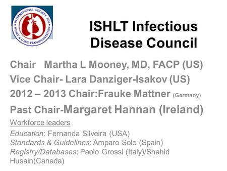 ISHLT Infectious Disease Council Chair Martha L Mooney, MD, FACP (US) Vice Chair- Lara Danziger-Isakov (US) 2012 – 2013 Chair:Frauke Mattner (Germany)