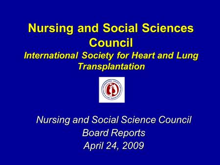 Nursing and Social Sciences Council International Society for Heart and Lung Transplantation Nursing and Social Science Council Board Reports April 24,