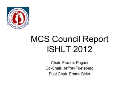 MCS Council Report ISHLT 2012 Chair: Francis Pagani Co-Chair: Jeffrey Tueteberg Past Chair: Emma Birks.