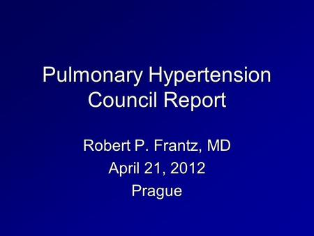 Pulmonary Hypertension Council Report Robert P. Frantz, MD April 21, 2012 Prague.
