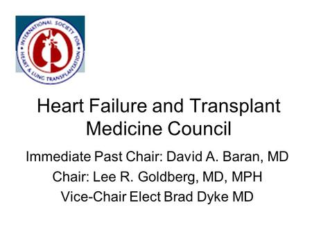 Heart Failure and Transplant Medicine Council Immediate Past Chair: David A. Baran, MD Chair: Lee R. Goldberg, MD, MPH Vice-Chair Elect Brad Dyke MD.