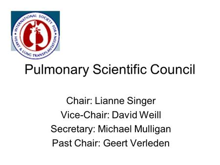 Pulmonary Scientific Council Chair: Lianne Singer Vice-Chair: David Weill Secretary: Michael Mulligan Past Chair: Geert Verleden.