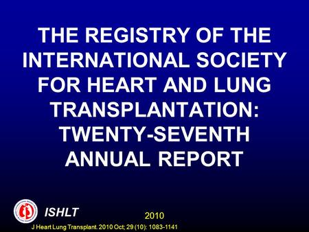 THE REGISTRY OF THE INTERNATIONAL SOCIETY FOR HEART AND LUNG TRANSPLANTATION: TWENTY-SEVENTH ANNUAL REPORT 2010 ISHLT J Heart Lung Transplant. 2010 Oct;