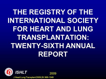 J Heart Lung Transplant 2009;28: 989-1049 THE REGISTRY OF THE INTERNATIONAL SOCIETY FOR HEART AND LUNG TRANSPLANTATION: TWENTY-SIXTH ANNUAL REPORT ISHLT.