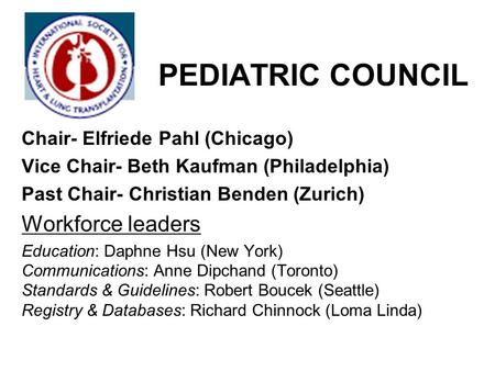 PEDIATRIC COUNCIL Chair- Elfriede Pahl (Chicago) Vice Chair- Beth Kaufman (Philadelphia) Past Chair- Christian Benden (Zurich) Workforce leaders Education: