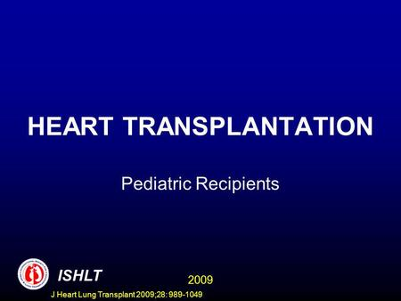 J Heart Lung Transplant 2009;28: 989-1049 HEART TRANSPLANTATION Pediatric Recipients ISHLT 2009.
