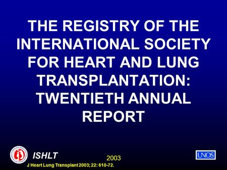 2003 ISHLT J Heart Lung Transplant 2003; 22: 610-72. THE REGISTRY OF THE INTERNATIONAL SOCIETY FOR HEART AND LUNG TRANSPLANTATION: TWENTIETH ANNUAL REPORT.