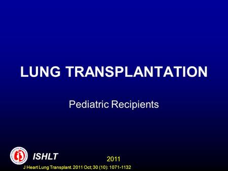 LUNG TRANSPLANTATION Pediatric Recipients 2011 ISHLT J Heart Lung Transplant. 2011 Oct; 30 (10): 1071-1132.