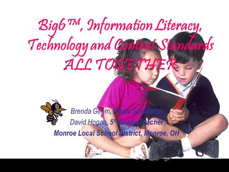 Big6, Information Literacy, Technology and Content Standards ALL TOGETHER Brenda Gehm, Media Specialist David Hogan, 5 th Grade Teacher Monroe Local School.