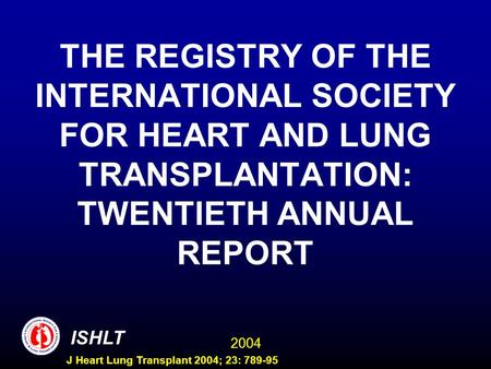 2004 ISHLT J Heart Lung Transplant 2004; 23: 789-95 THE REGISTRY OF THE INTERNATIONAL SOCIETY FOR HEART AND LUNG TRANSPLANTATION: TWENTIETH ANNUAL REPORT.