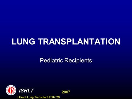 LUNG TRANSPLANTATION Pediatric Recipients ISHLT 2007 J Heart Lung Transplant 2007;26.
