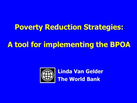 Poverty Reduction Strategies: A tool for implementing the BPOA Linda Van Gelder The World Bank.