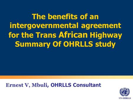 UN-OHRLLS Ernest V, Mbuli, OHRLLS Consultant The benefits of an intergovernmental agreement for the Trans African Highway Summary Of OHRLLS study.