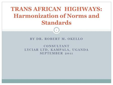 BY DR. ROBERT M. OKELLO CONSULTANT LYCIAR LTD, KAMPALA, UGANDA SEPTEMBER 2011 1 TRANS AFRICAN HIGHWAYS: Harmonization of Norms and Standards.