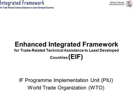 Enhanced Integrated Framework for Trade-Related Technical Assistance to Least Developed Countries (EIF) IF Programme Implementation Unit (PIU) World Trade.