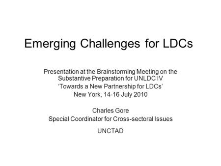 Emerging Challenges for LDCs Presentation at the Brainstorming Meeting on the Substantive Preparation for UNLDC IV Towards a New Partnership for LDCs New.