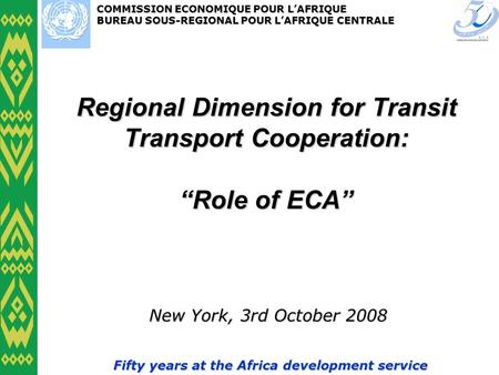 COMMISSION ECONOMIQUE POUR LAFRIQUE BUREAU SOUS-REGIONAL POUR LAFRIQUE CENTRALE Fifty years at the Africa development service Regional Dimension for Transit.