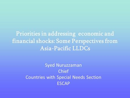 Priorities in addressing economic and financial shocks: Some Perspectives from Asia-Pacific LLDCs Syed Nuruzzaman Chief Countries with Special Needs Section.