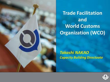 Trade Facilitation and World Customs Organization (WCO) Takashi NAKAO Capacity Building Directoate.