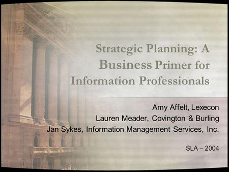 Strategic Planning: A Business Primer for Information Professionals Amy Affelt, Lexecon Lauren Meader, Covington & Burling Jan Sykes, Information Management.