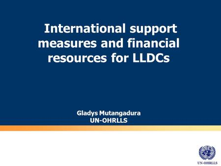 UN-OHRLLS International support measures and financial resources for LLDCs Gladys Mutangadura UN-OHRLLS.