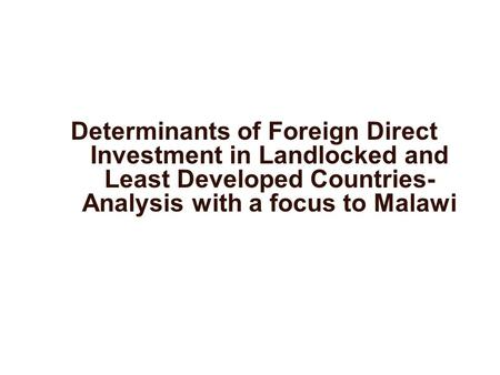 Determinants of Foreign Direct Investment in Landlocked and Least Developed Countries- Analysis with a focus to Malawi.