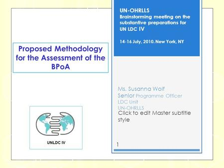 Click to edit Master subtitle style 1 Ms. Susanna Wolf Senior Programme Officer LDC Unit UN-OHRLLS UN-OHRLLS Brainstorming meeting on the substantive preparations.