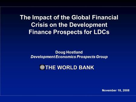 THE WORLD BANK The Impact of the Global Financial Crisis on the Development Finance Prospects for LDCs Doug Hostland Development Economics Prospects Group.
