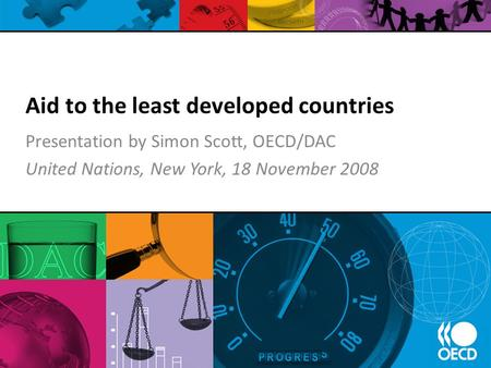 Aid to the least developed countries Presentation by Simon Scott, OECD/DAC United Nations, New York, 18 November 2008.