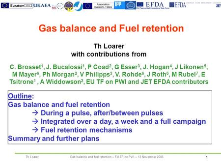 1 Th LoarerGas balance and fuel retention – EU TF on PWI – 13 November 2006 Th Loarer with contributions from C. Brosset 1, J. Bucalossi 1, P Coad 2, G.