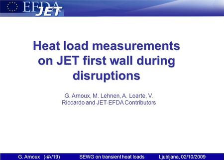 G. Arnoux (1/19) SEWG on transient heat loads Ljubljana, 02/10/2009 Heat load measurements on JET first wall during disruptions G. Arnoux, M. Lehnen, A.