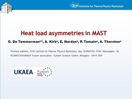 Institute for Plasma Physics Rijnhuizen Heat load asymmetries in MAST G. De Temmerman a,b, A. Kirk a, E, Nardon a, P. Tamain a, A. Thornton a a Present.