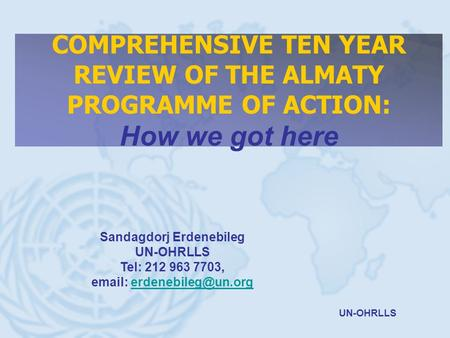 UN-OHRLLS COMPREHENSIVE TEN YEAR REVIEW OF THE ALMATY PROGRAMME OF ACTION: How we got here Sandagdorj Erdenebileg UN-OHRLLS Tel: 212 963 7703,