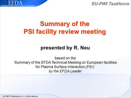 EU-PWI Taskforce EU PWI TF Meeting Nov. 4 – 6, 2009, Warsaw Summary of the PSI facility review meeting presented by R. Neu based on the Summary of the.