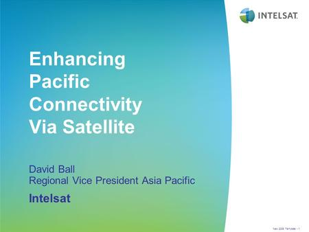 New 2006 Template - 1 Enhancing Pacific Connectivity Via Satellite David Ball Regional Vice President Asia Pacific Intelsat.