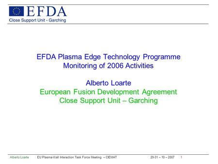 Alberto Loarte EU Plasma-Wall Interaction Task Force Meeting – CIEMAT 29-31 – 10 – 2007 1 EFDA Plasma Edge Technology Programme Monitoring of 2006 Activities.