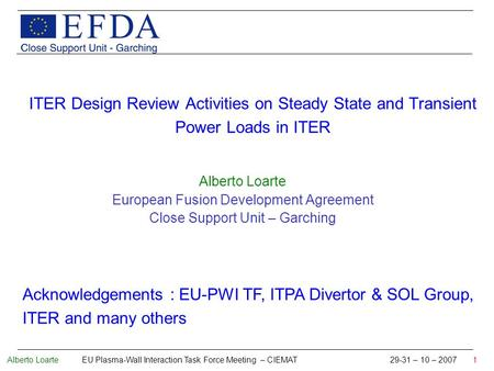 Alberto Loarte EU Plasma-Wall Interaction Task Force Meeting – CIEMAT 29-31 – 10 – 2007 1 ITER Design Review Activities on Steady State and Transient Power.