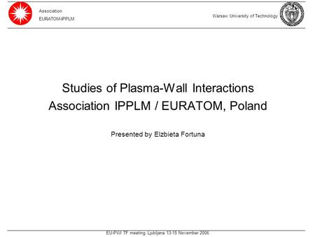 EU-PWI TF meeting, Ljubljana 13-15 November 2006 Studies of Plasma-Wall Interactions Association IPPLM / EURATOM, Poland Presented by Elzbieta Fortuna.