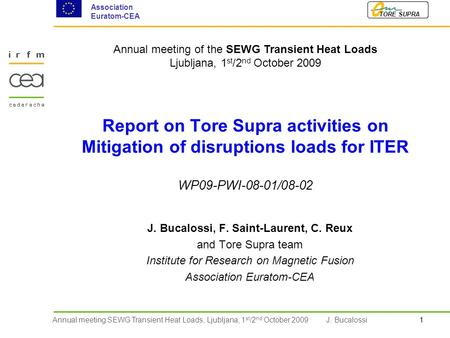 1Annual meeting SEWG Transient Heat Loads, Ljubljana, 1 st /2 nd October 2009 TORE SUPRA Association Euratom-CEA J. Bucalossi Report on Tore Supra activities.