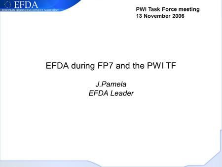 EFDA during FP7 and the PWI TF J.Pamela EFDA Leader PWI Task Force meeting 13 November 2006.