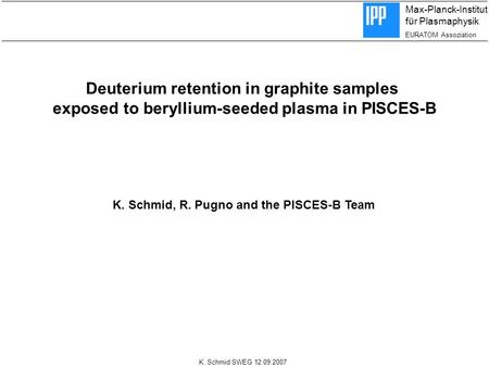 Max-Planck-Institut für Plasmaphysik EURATOM Assoziation K. Schmid SWEG 12.09.2007 Deuterium retention in graphite samples exposed to beryllium-seeded.