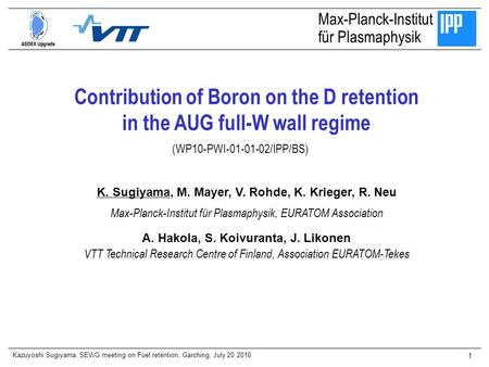 Kazuyoshi Sugiyama, SEWG meeting on Fuel retention, Garching, July 20 2010 1 Contribution of Boron on the D retention in the AUG full-W wall regime Max-Planck-Institut.