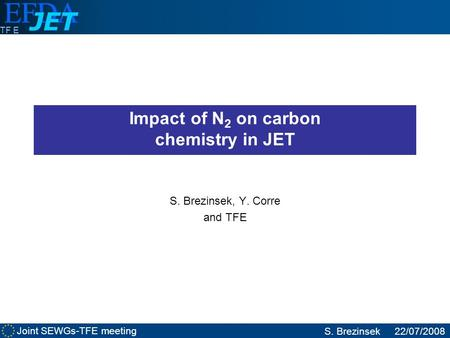Joint SEWGs-TFE meeting S. Brezinsek22/07/2008 TF E Impact of N 2 on carbon chemistry in JET S. Brezinsek, Y. Corre and TFE.